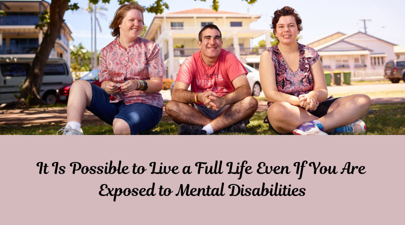 It Is Possible to Live a Full Life Even If You Are Exposed to Mental Disabilities